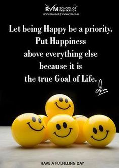 Let being Happy be a priority. Put Happiness above everything else because it is the true Goal of Life.