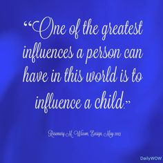 """""""One of the greatest influences a person can have in this world is to influence a child.""""   ~Rosemary M. Wixom"""