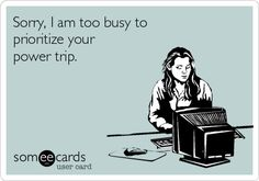 Sorry, I am too busy to prioritize your power trip.    My first Someecard. Take that coworker.