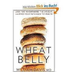 Wheat Belly: Lose the Wheat, Lose the Weight, and Find Your Path Back to Health: Amazon.de: William Davis: Englische Bücher
