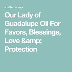 Our Lady of Guadalupe Oil For Favors, Blessings, Love & Protection
