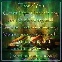 Thank You Great Spirit for this day for the blessings and visions that came my way May my sleep be peaceful in dreams and rest and tomorrow may I continue my quest. - Dreamweaver, Mystic Magic, FB
