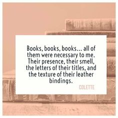 """""""Books, books, books... all of them were necessary to me. Their presence, their smell, the letters of their titles, and the texture of their leather bindings."""" Colette"""