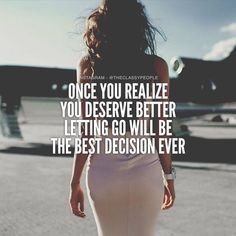 Once You Realize You Deserve Better, Letting Go Will Be The Best Decision Ever