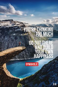 You're Thinking Too Much Go out there and build your own happiness. http://www.gymaholic.co