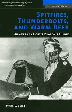 Spitfires, Thunderbolts, and Warm Beer: An American Fighter Pilot Over Europe by Philip D. Caine