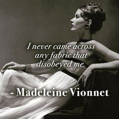 #ObeyTheFabric and it shall obey you! #Fabrics #Fabric #MadeleineVionnet #Quote #Quotable