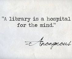 """A library is a hospital for the mind."" - Anonymous"