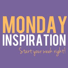 Monday Inspiration - Start your week right!