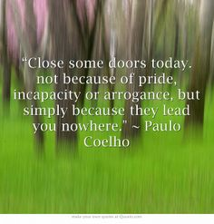 """Close some doors today. not because of pride, incapacity or arrogance, but simply because they lead you nowhere. ~ Paulo Coelho"