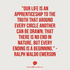 """""""Our life is an apprenticeship to the truth that around every circle another can be drawn; that there is no end in nature, but every ending is a beginning."""" -Ralph Waldo Emerson"""