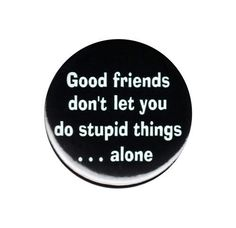 Good Friends Don t Let You Do Stupid Things Alone Button Badge Pin 44mm 1.75