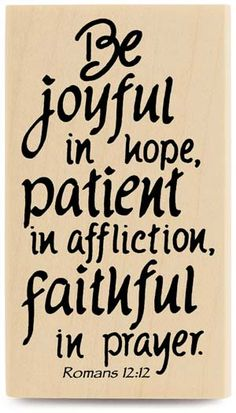 Romans 12:12. Joyful, patient, hopeful.