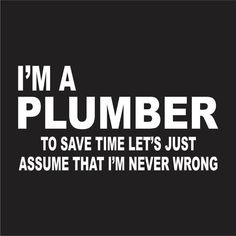 Iu0027m A Plumber To Save Time Lets Just Assume Iu0027m Never Wrong