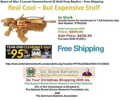 Dr. Boyd Invites you to visit our Web-Site for all the Entertainment Earth Merchandise that Walmart, K-Mart, ToysRUs, Disneyland, and Target do not carry.  We have had over 15,753 hits since we went into the Affiliate Marketing Business.  Our Pick For Today: Gears of War 3 Locust Hammerburst II Gold Prop Replica - Free Shipping http://www.entertainmentearth.com/prodinfo.asp?number=PTWLH2G&id=GO-412128922