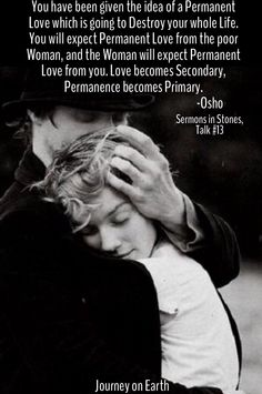 You have been given the idea of a Permanent Love which is going to Destroy your whole Life. You will expect Permanent Love from the poor Woman, and the Woman will expect Permanent Love from you. Love becomes Secondary, Permanence becomes Primary. Osho, Sermons in Stones, Talk #13