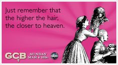 Funny GCB Ecard: Just remember that the higher the hair, the closer to heaven.