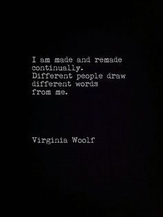 I am made and remade continually. Different people draw different words from me. ~ Virginia Wolfe