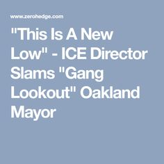 """""""This Is A New Low"""" - ICE Director Slams """"Gang Lookout"""" Oakland Mayor"""