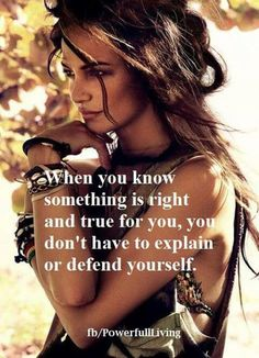 When you know something is right and true for you, you don't have to explain or defend yourself.