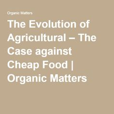 The Evolution of Agricultural – The Case against Cheap Food | Organic Matters