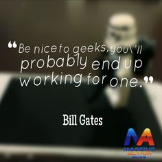 Be nice to geeks, you'll probably end up working for one - Bill Gates.#massiveactionblog #quotes
