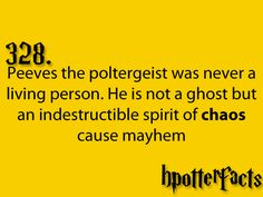 Harry Potter Facts #328:    Peeves the poltergeist was never a living person.  He is not a ghost but an indestructible spirit of chaos cause mayhem.