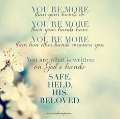 You're more... You are what is written in God's hands: SAFE. HELD. HIS. BELOVED.