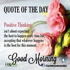 Positive thinking isn't about expecting the best to happen every time, but accepting that whatever happens is the best for this moment. Positive Good Morning Quotes, Beautiful Morning Quotes, Morning Wishes Quotes, Good Morning Friends Quotes, Good Morning Image Quotes, Happy Sunday Quotes, Morning Quotes Images, Good Morning Prayer, Good Day Quotes