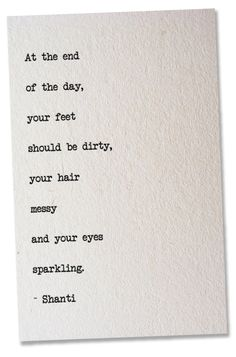 """At the end  of the day, your feet  should be dirty, your hair messy and your eyes sparkling.""  - Shanti"