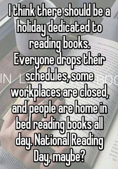 I think there should be a holiday dedicated to reading books. Everyone drops…
