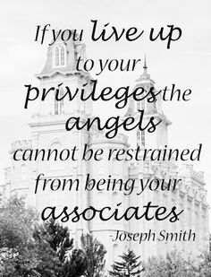 """If you live up to your privileges,the angels cannot be restrained from being your associates.""  Joseph Smith"