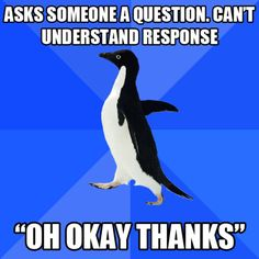 """Asks someone a question. Can't understand response, 'Oh okay thanks'"" (Socially Awkward Penguin meme)"