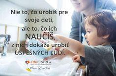 Nie to, čo urobíš pre svoje deti, ale to, čo ich NAUČÍŠ, z nich dokáže urobiť ÚSPEŠNÝCH ĽUDÍ.n(Ann Landers)