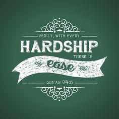 After every hardship comes ease- The Quran