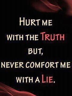 Don't comfort me with a lie cause it will only hurt me more in the end.