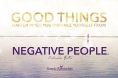 Good things happen when you distance yourself from negative people. — Unknown Author