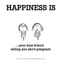 Happiness is, your best friend telling you she's pregnant. - Daily Happy Quotes