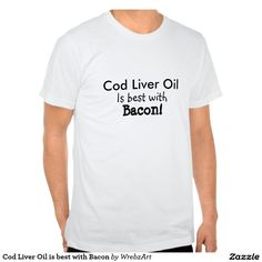 Cod Liver Oil is best with Bacon Tee Shirt