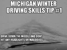 blizzard driving skills   MICHIGAN WINTER DRIVING SKILLS TIP #1 DRIVE DOWN THE MIDDLE AND DONT HIT ANY HEADLIGHTS OR MAILBOXES   image tagged in funny   made w/ Imgflip meme maker