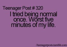 being normal is boring :P