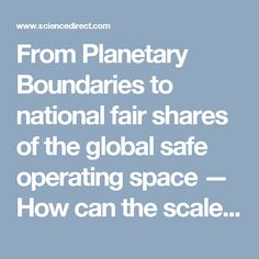 From Planetary Boundaries to national fair shares of the global safe operating space — How can the scales be bridged? — ScienceDirect