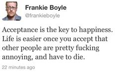 Frankie Boyle key to happiness Comedy Quotes, Fact Quotes, Funny Quotes, British Humor, British Comedy, Frankie Boyle, Key To Happiness, Life Motto, Best Funny Pictures