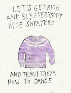 let's get rich and buy everybody nice sweaters