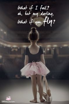 What if I fail? Oh, but my darling, What if you fly?