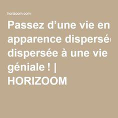 Passez d'une vie en apparence dispersée à une vie géniale! | HORIZOOM Make Happy, Life