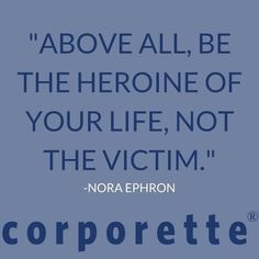 """Above all, be the heroine of your life, not the victim."" -Nora Ephron"