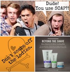 Ok guys, do you really just use the shower soap on that handsome face?!  PM to try something that will improve your skin and have the ladies eating out of your hands!!  OR ladies get with me to get your guys started on skin care that makes you want to touch his face!