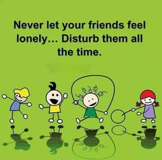 Never let your friends feel lonely..disturb them all the time.