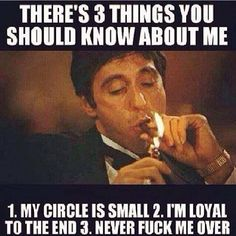 My circle is small • I'm loyal to the end • Never fuck me over  #Scarface #Pacino